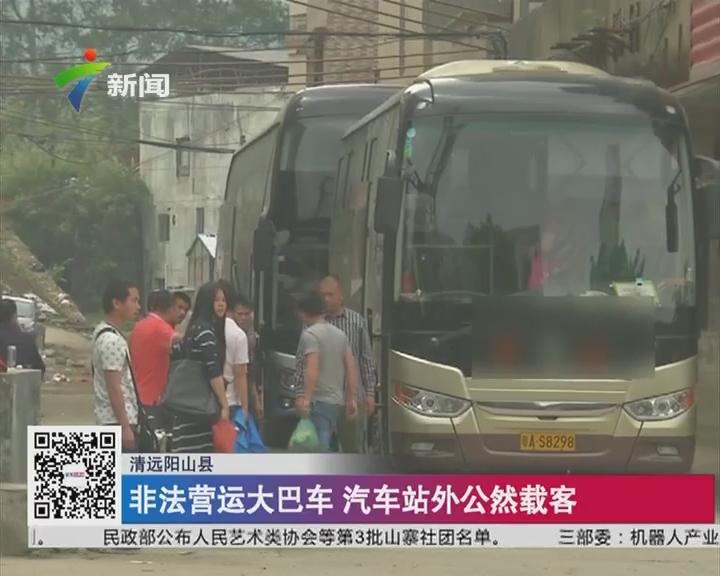 清远阳山县:非法营运大巴车 汽车站外公然载客