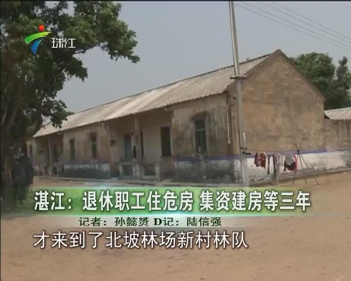 湛江:退休职工住危房 集资建房等三年