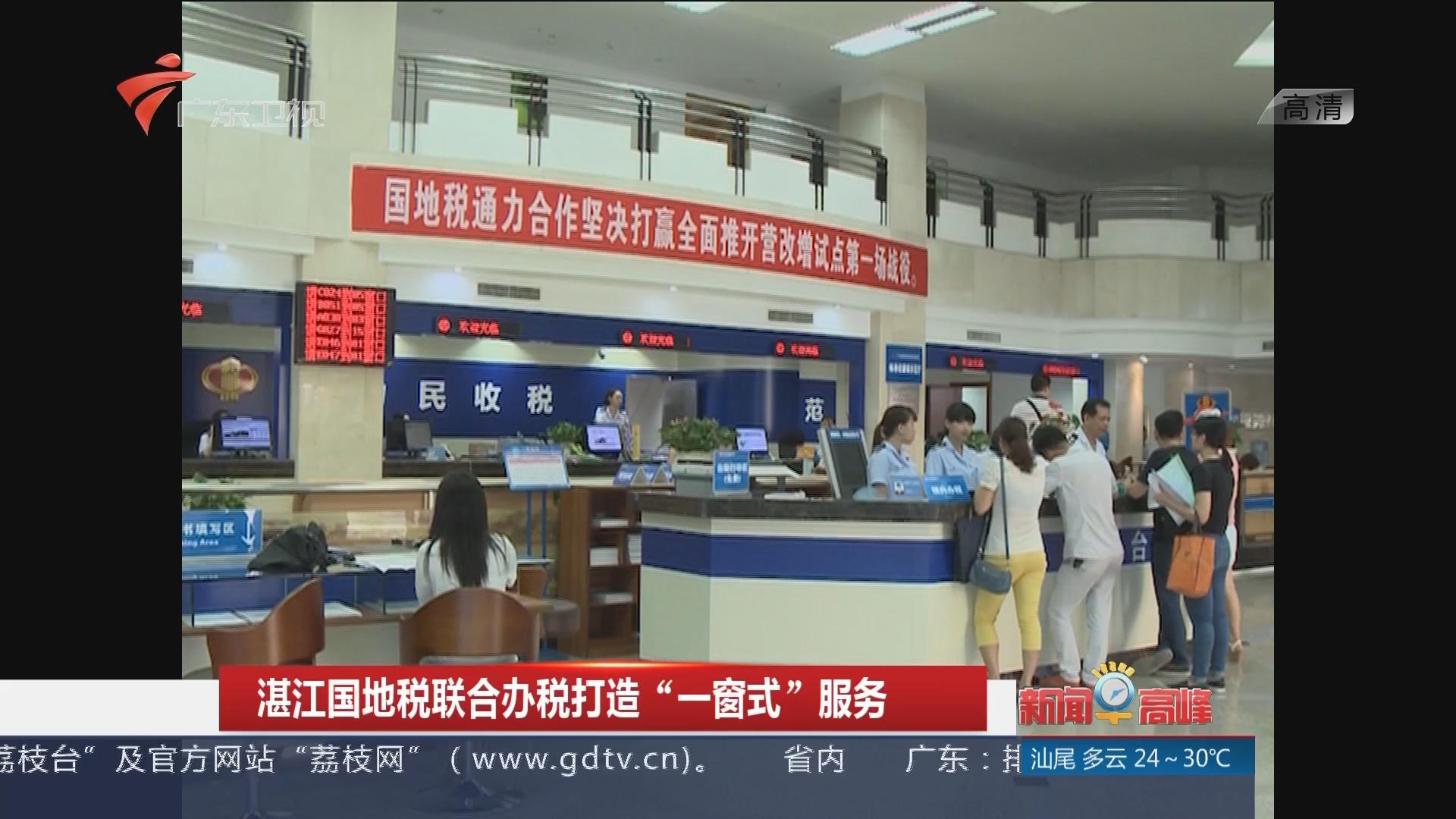 """湛江国地税联合办税打造""""一窗式""""服务"""