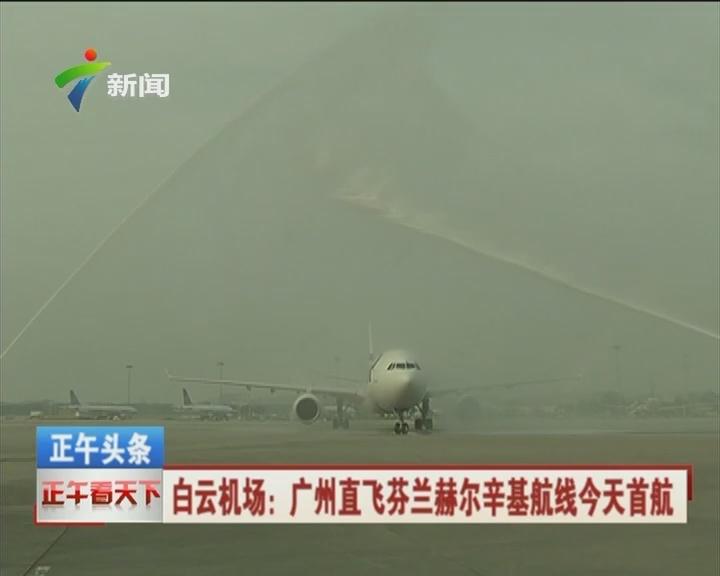 白云机场:广州直飞芬兰赫尔辛基航线今天首航
