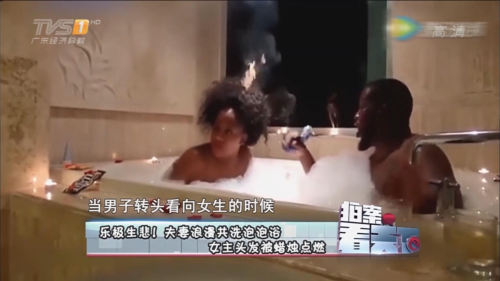 乐极生悲!夫妻浪漫共洗泡泡浴 女主头发被蜡烛点燃