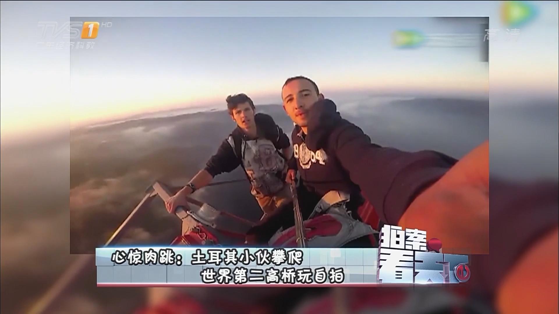 心惊肉跳:土耳其小伙攀爬世界第二高桥玩自拍