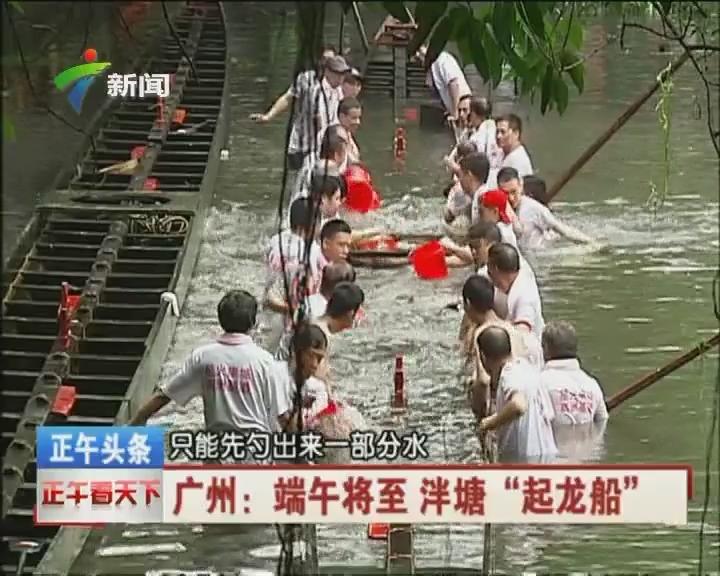 """广州:端午将至 泮塘""""起龙船"""""""