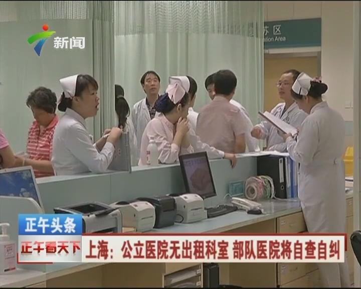 上海:公立医院无出租科室 部队医院将自查自纠