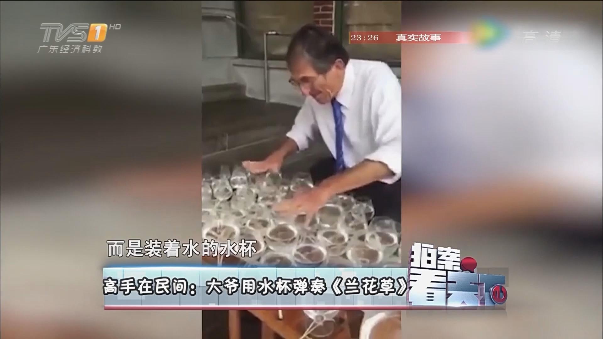高手在民间:大爷用水杯弹奏《兰花草》