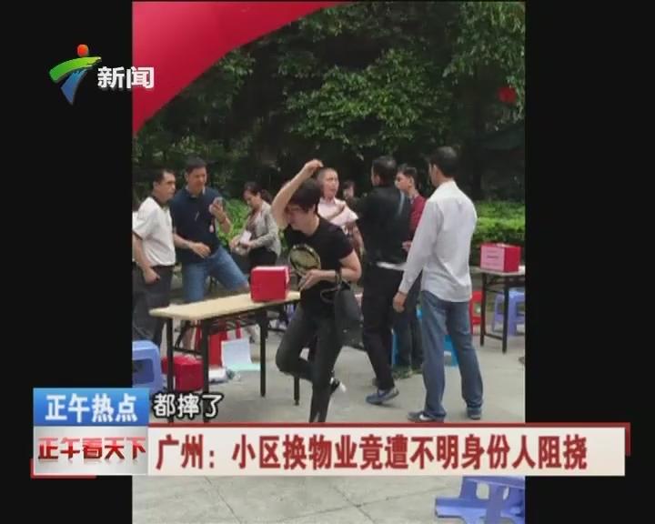 广州:小区换物业竟遭不明身份人阻挠