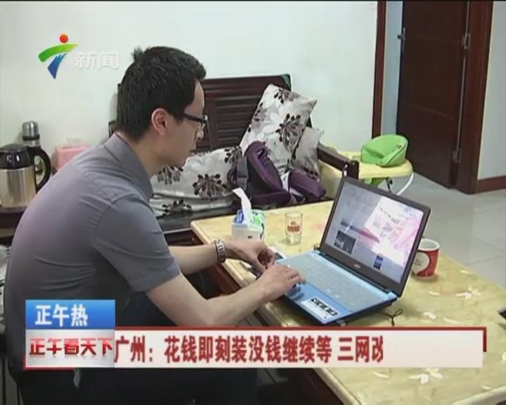 广州:花钱即刻装没钱继续等 三网改造变相收费?