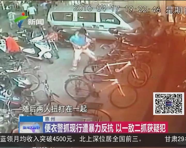 惠州:便衣警抓现行遭暴力反抗 以一敌二抓获疑犯
