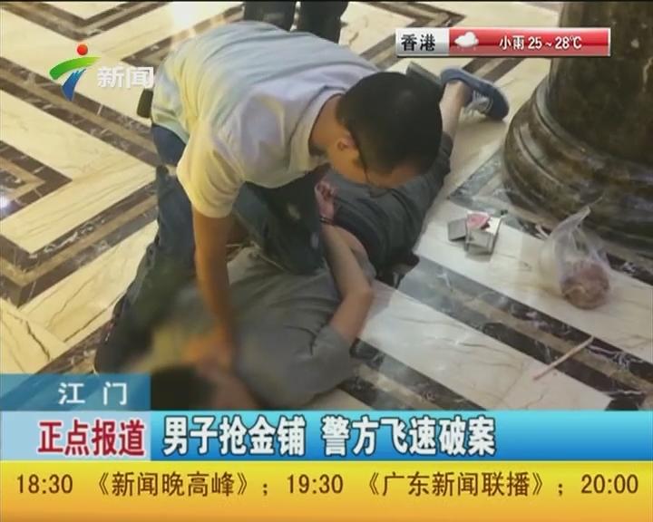 江门:男子抢金铺 警方飞速破案