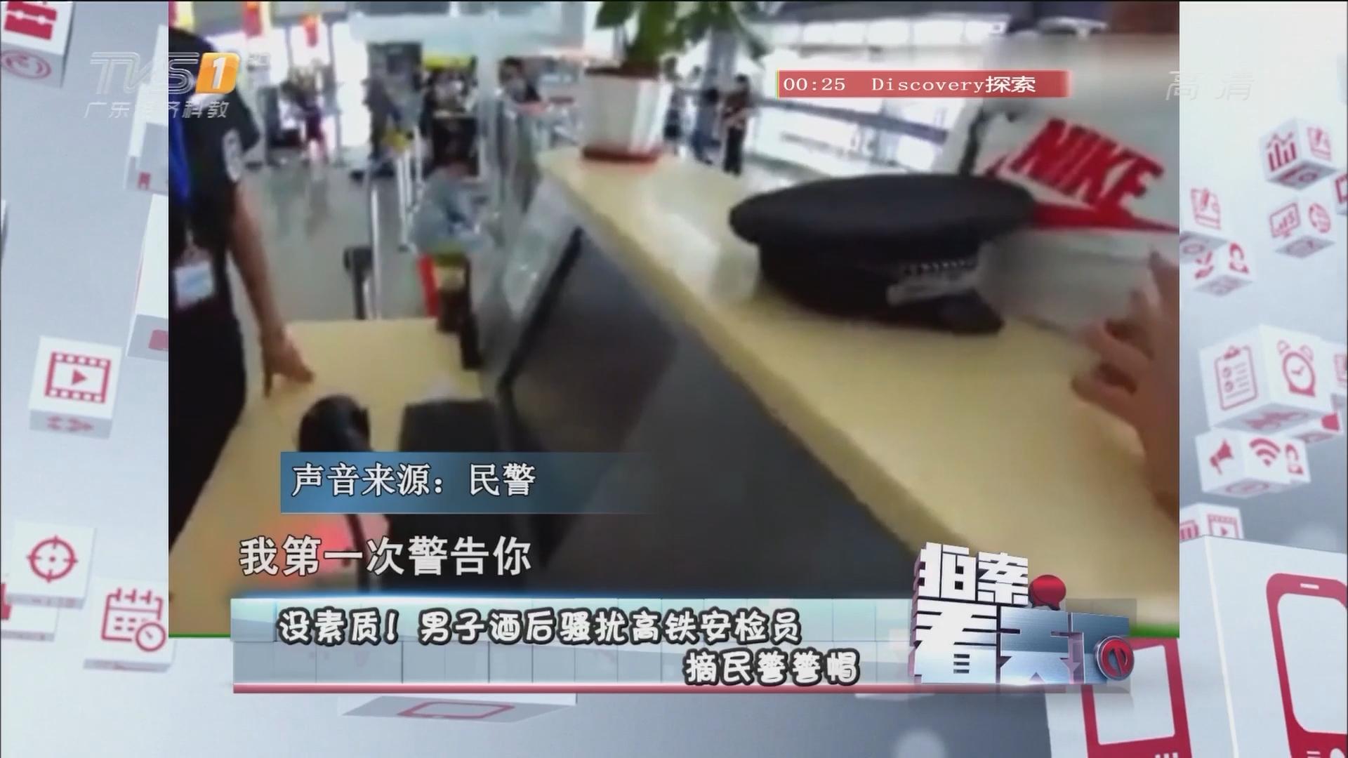没素质!男子酒后骚扰高铁安检员 摘民警警帽
