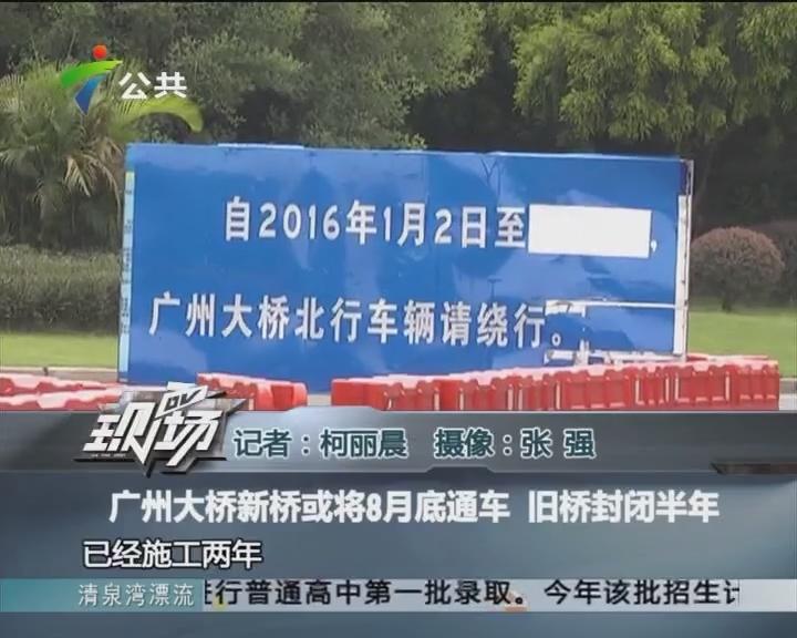 广州大桥新桥或将8月底通车 旧桥封闭半年