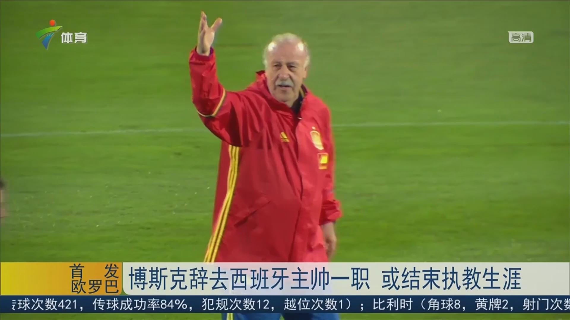 博斯克辞去西班牙主帅一职 或结束执教生涯