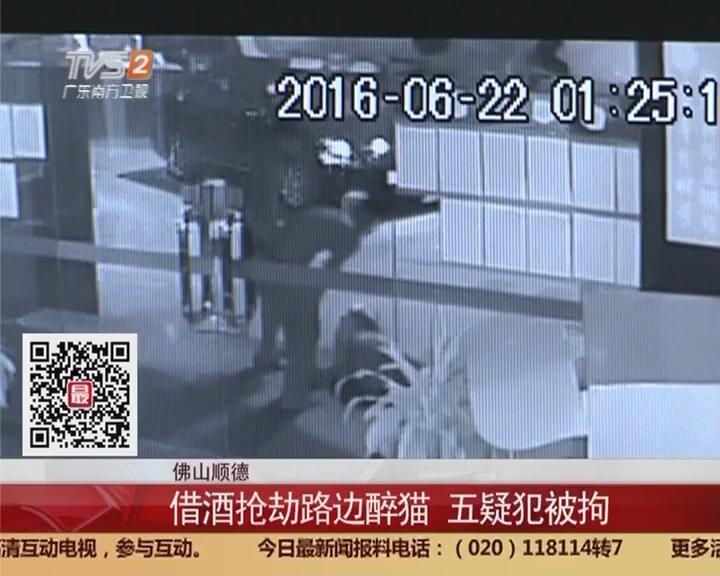 佛山顺德:借酒抢劫路边醉猫 五疑犯被拘