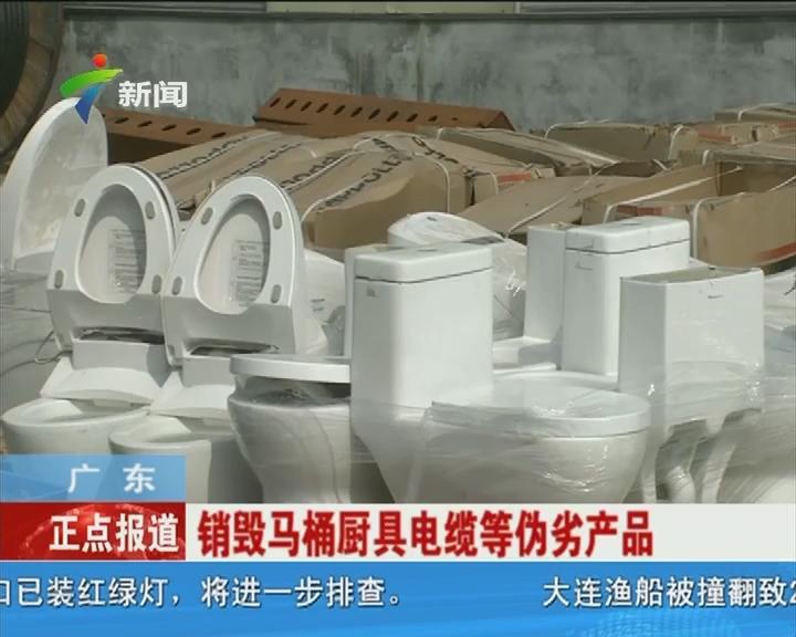 广东:销毁马桶厨具电缆等伪劣产品