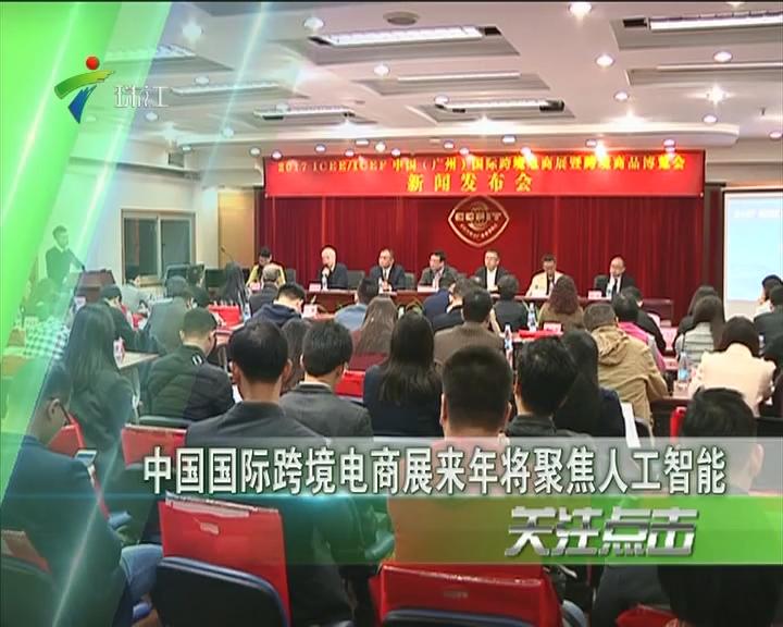 中国国际跨境电商展来年将聚焦人工智能