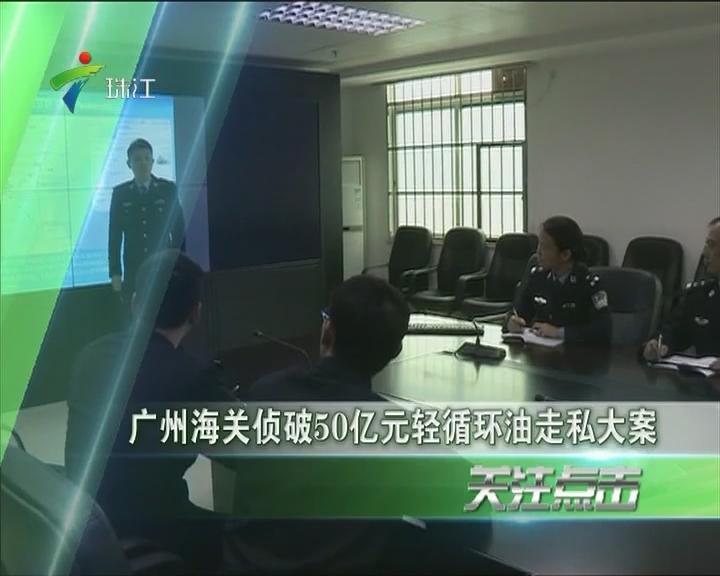 广州海关侦破50亿元轻循环油走私大案