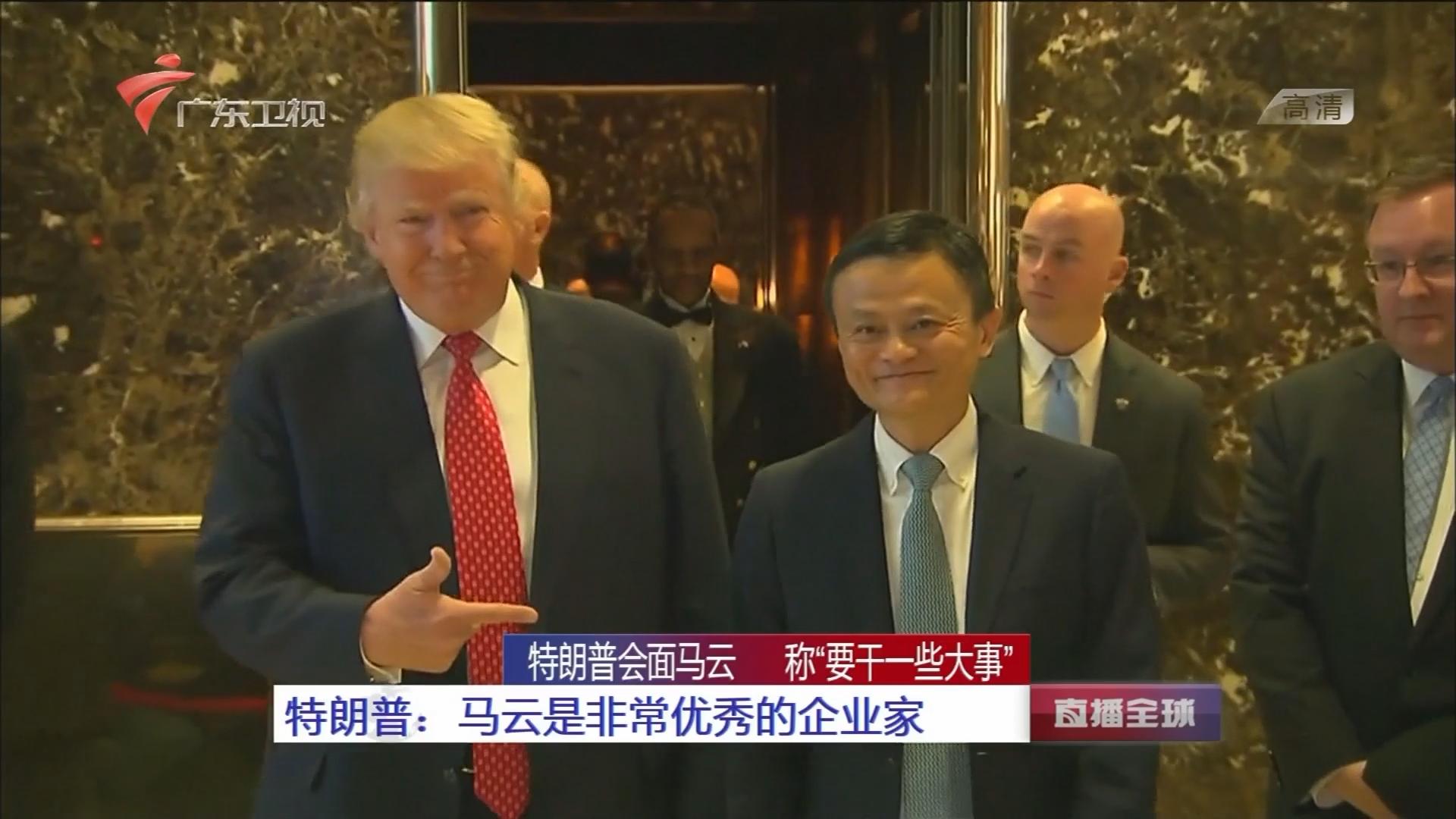 """特朗普会面马云 称""""要干一些大事"""" 特朗普:马云是非常优秀的企业家"""