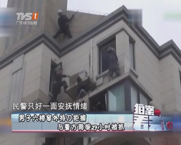 男子六楼窗外持刀拒捕 与警方周旋27小时被抓