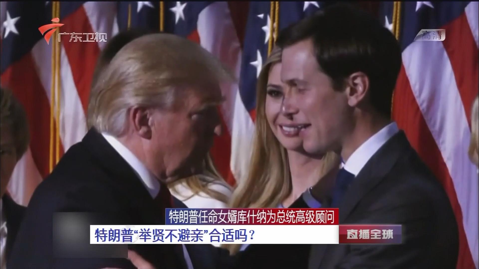 """特朗普任命女婿库什纳为总统高级顾问:特朗普""""举贤不避亲""""合适吗?"""
