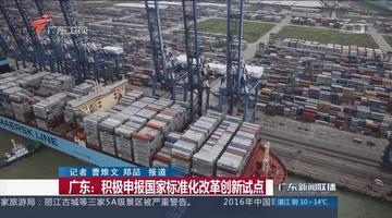 广东:积极申报国家标准化改革创新试点