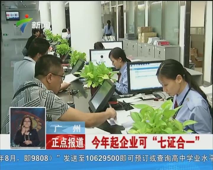 """广州:今年起企业可""""七证合一"""""""