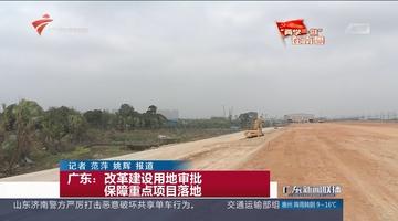 广东:改革建设用地审批 保障重点项目落地