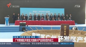 广州黄埔区开发区大批新兴产业项目签约动工