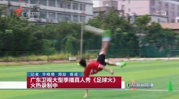 广东卫视大型季播真人秀《足球火》火热录制中