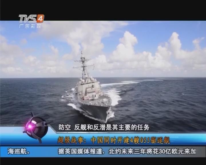 超级故事:中国同时开建4艘055驱逐舰