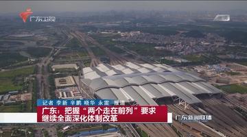 """广东:把握""""两个走在前列""""要求 继续全面深化体制改革"""