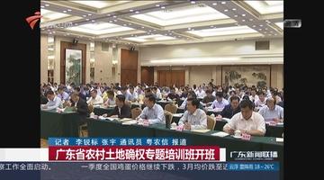 广东省农村土地确权专题培训班开班