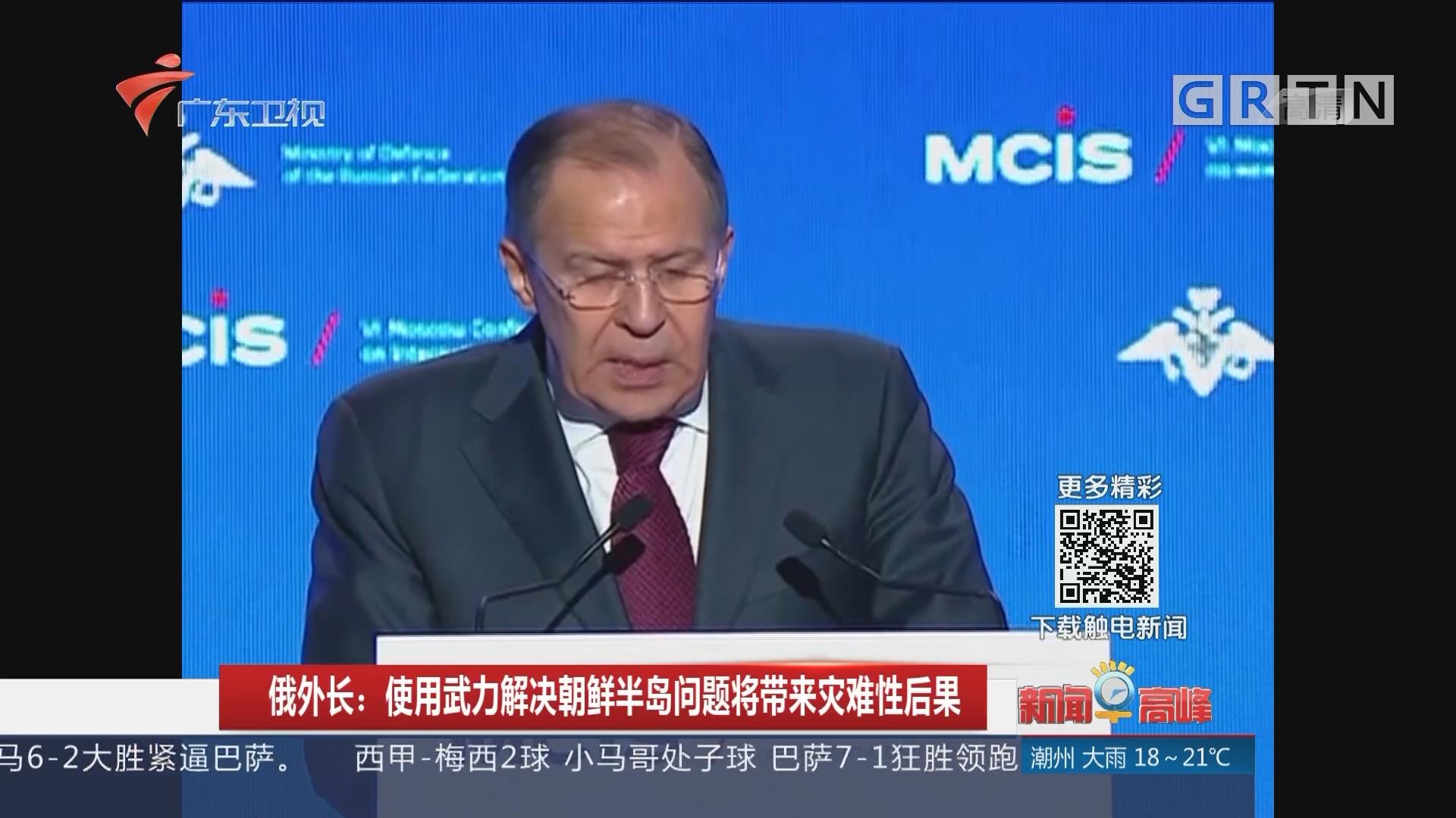 俄外长:使用武力解决朝鲜半岛问题将带来灾难性后果