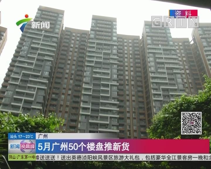广州:5月广州50个楼盘推新货