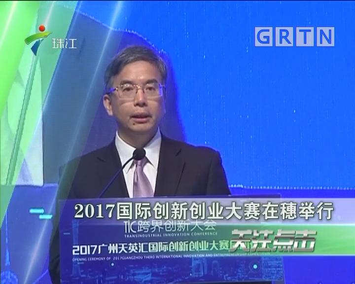 2017国际创新创业大赛在穗举行
