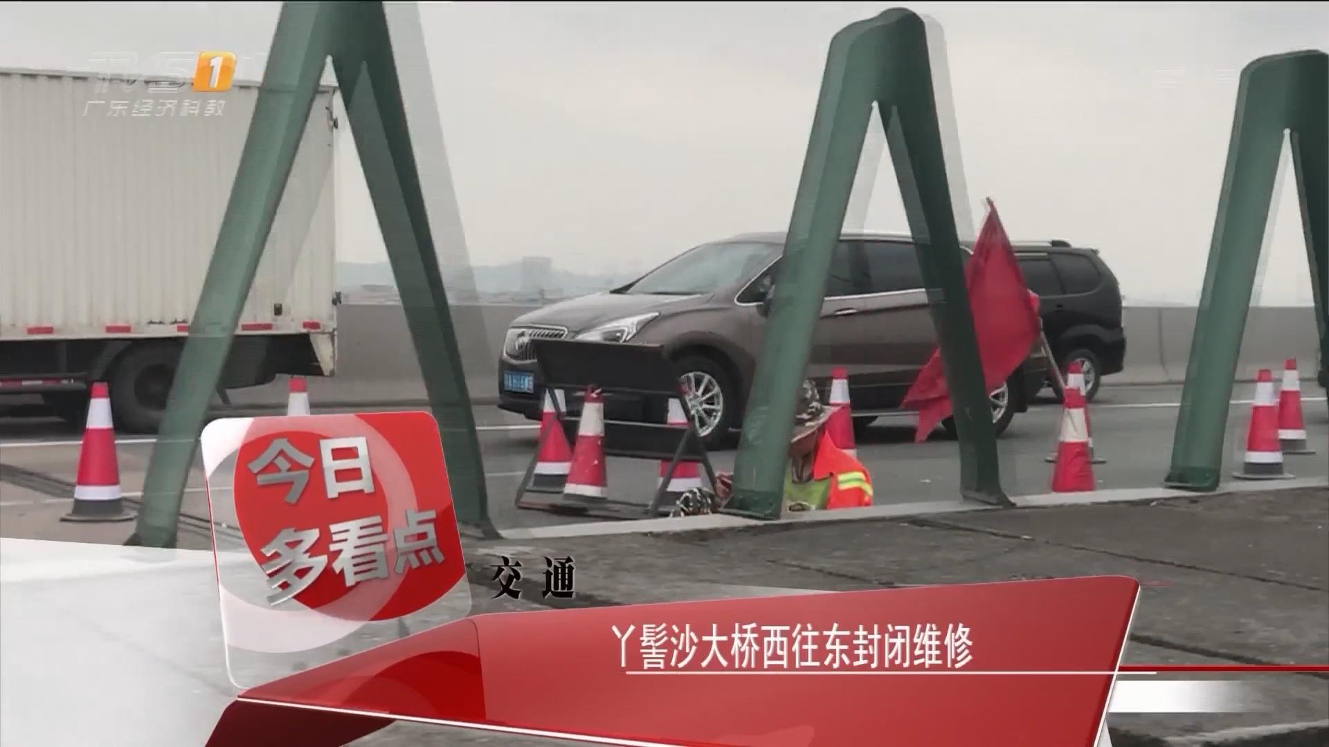 交通:丫髻沙大桥西往东封闭维修