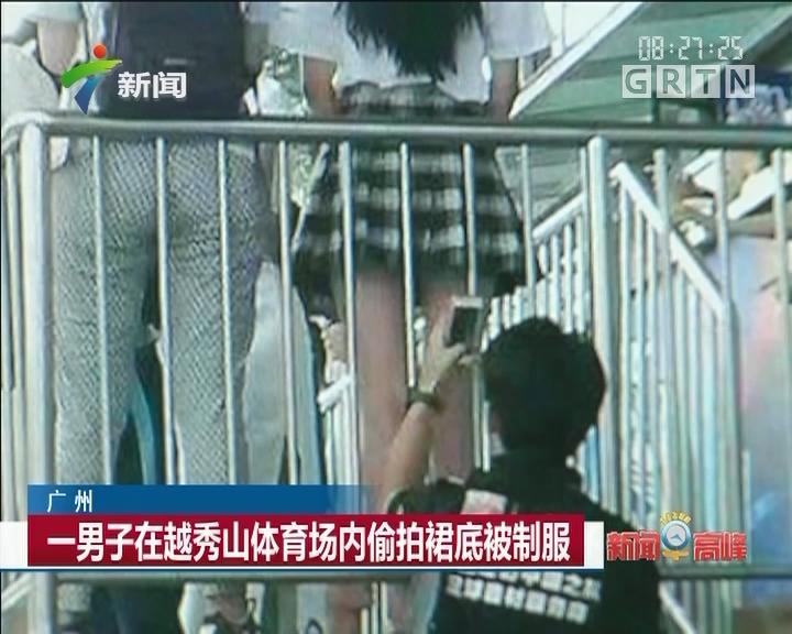 广州:一男子在越秀山体育场内偷拍裙底被制服