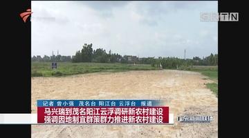马兴瑞到茂名阳江云浮调研新农村建设 强调因地制宜群策群力推进新农村建设