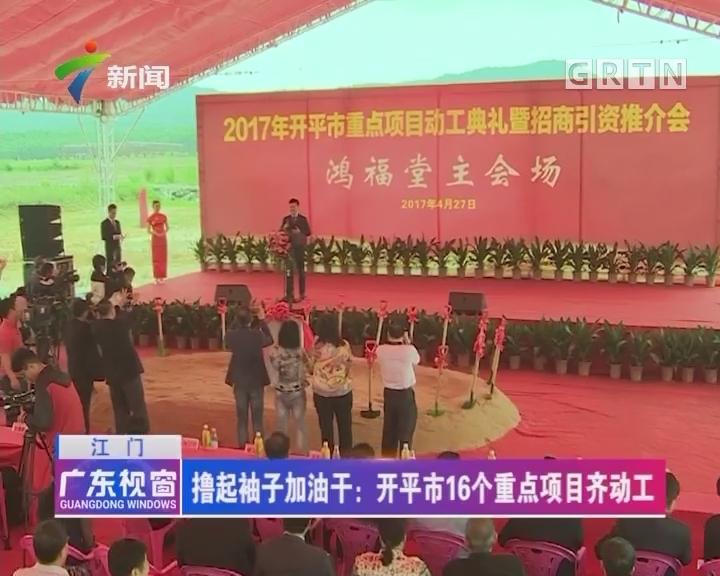 [2017-05-28]广东视窗:江门 撸起袖子加油干:开平市16个重点项目齐动工