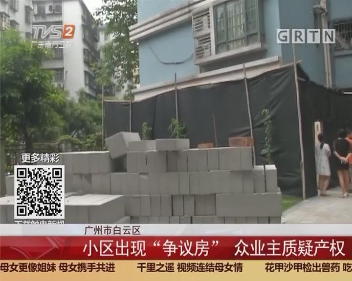 """广州市白云区:小区出现""""争议房""""众业主质疑产权"""