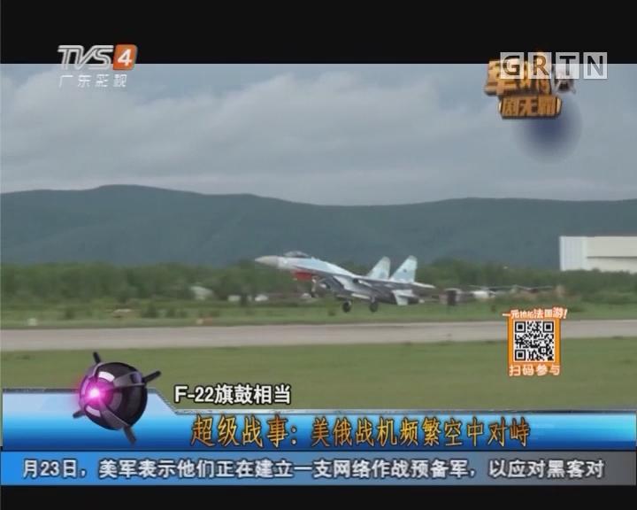 [2017-05-25]军晴剧无霸:超级战事:美俄战机频繁空中对峙
