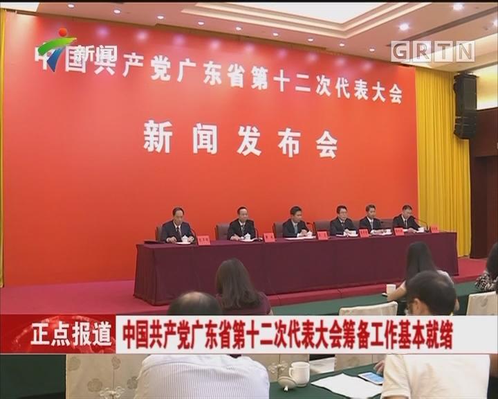 中国共产党广东省第十二次代表大会筹备工作基本就绪