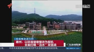 """惠州:以环保督察整改为契机 全面打响""""治水""""攻坚战"""