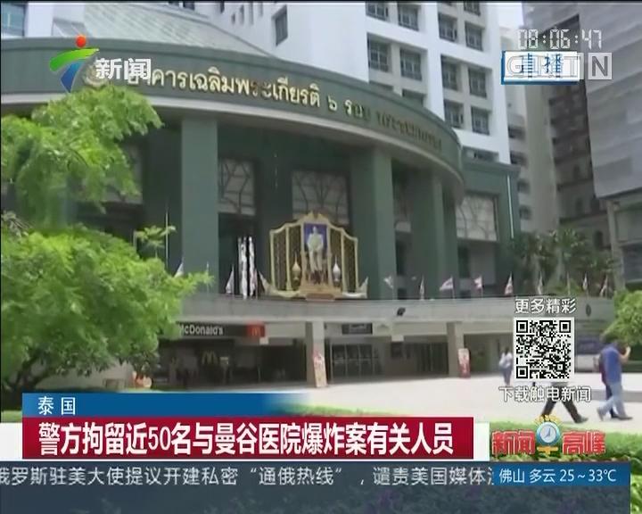 泰国:警方拘留近50名与曼谷医院爆炸案有关人员