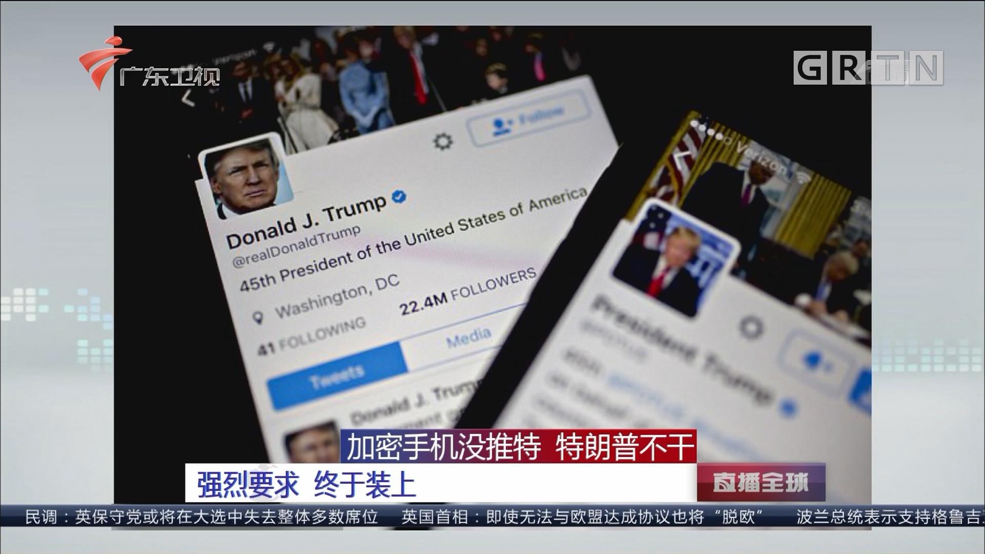 加密手机没推特 特朗普不干 强烈要求 终于装上