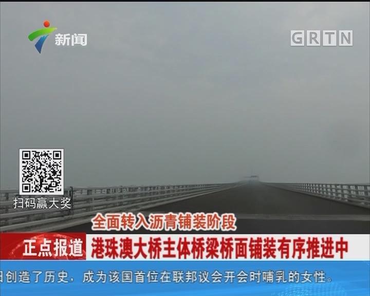 全面转入沥青铺装阶段 港珠澳大桥主体桥梁桥面铺装有序推进中