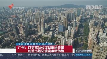 广州:以更高站位谋划推进改革 创造市场环境竞争新优势