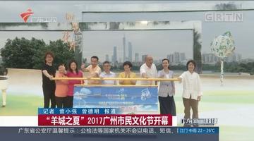 """""""羊城之夏""""2017广州市民文化节开幕"""