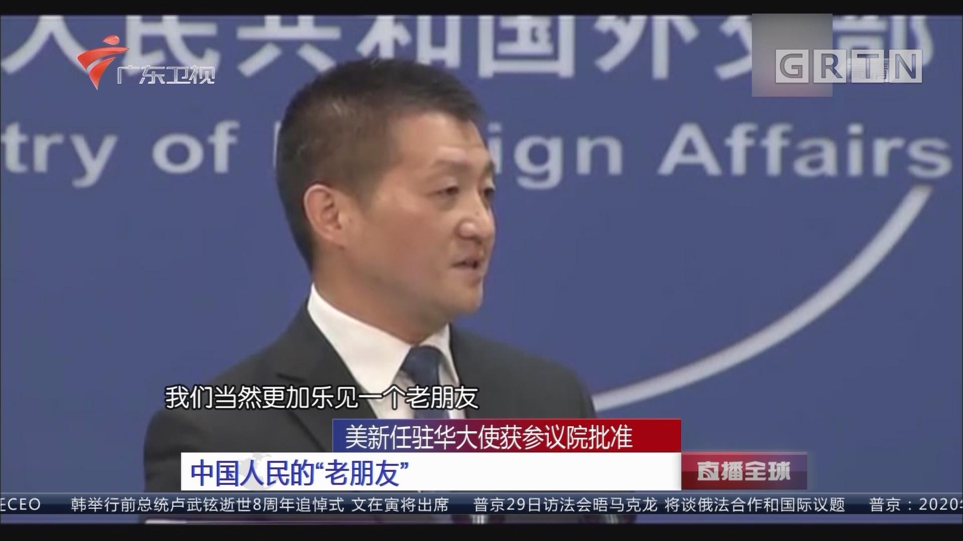 """美新任驻华大使获参议院批准 中国人民的""""老朋友"""""""