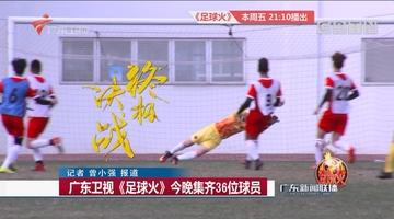 广东卫视《足球火》今晚集齐36位球员