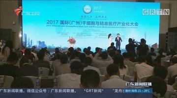 2017国际干细胞与精准医疗产业化大会在穗举行